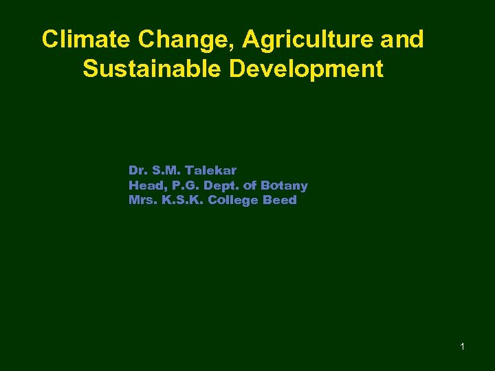 Climate Change, Agriculture and Sustainable Development Dr. S. M. Talekar Head, P. G. Dept.