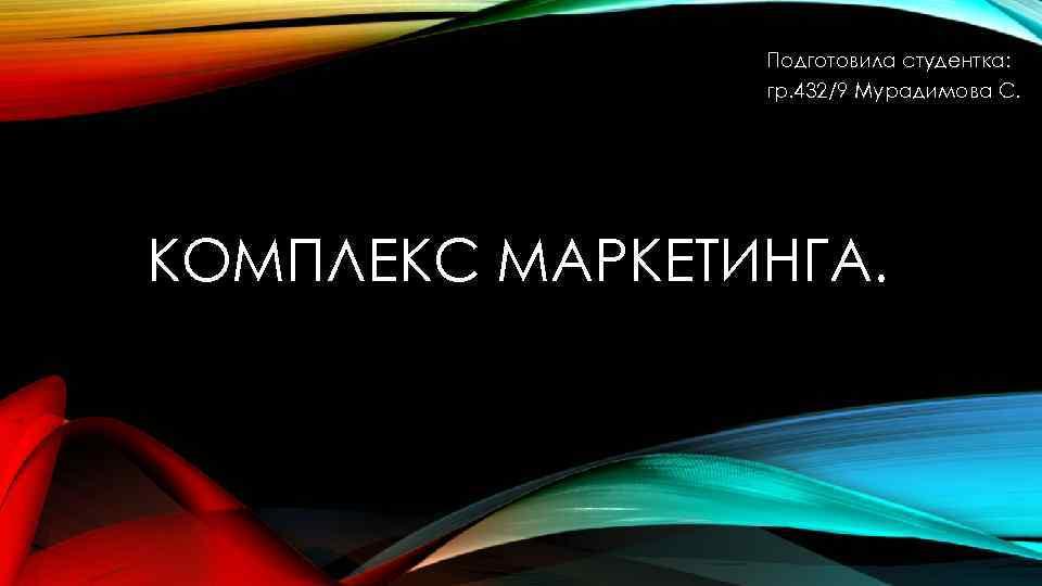 Подготовила студентка: гр. 432/9 Мурадимова С. КОМПЛЕКС МАРКЕТИНГА.