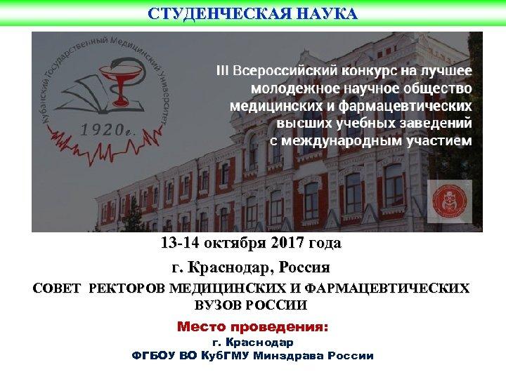 СТУДЕНЧЕСКАЯ НАУКА 13 -14 октября 2017 года г. Краснодар, Россия СОВЕТ РЕКТОРОВ МЕДИЦИНСКИХ И