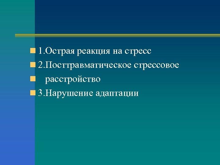 n 1. Острая реакция на стресс n 2. Посттравматическое стрессовое n расстройство n 3.