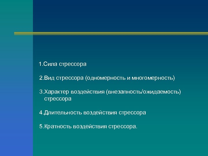 1. Сила стрессора 2. Вид стрессора (одномерность и многомерность) 3. Характер воздействия (внезапность/ожидаемость) стрессора