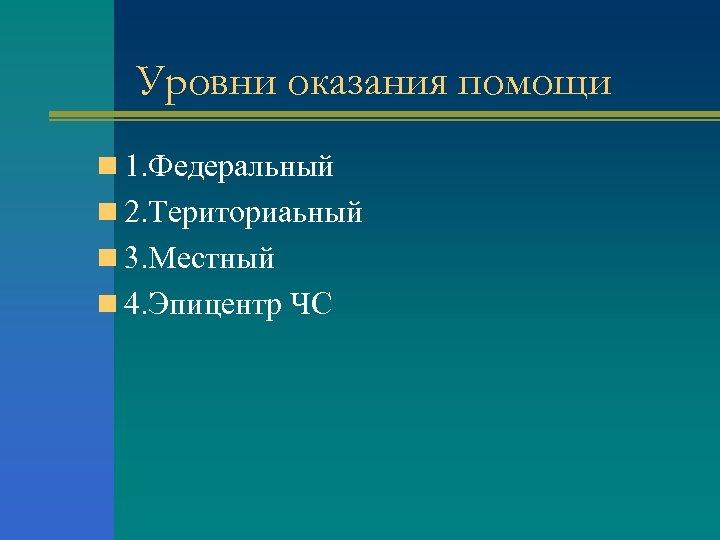 Уровни оказания помощи n 1. Федеральный n 2. Териториаьный n 3. Местный n 4.