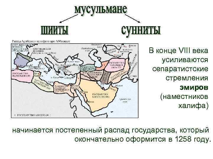 В конце VIII века усиливаются сепаратистские стремления эмиров (наместников халифа) начинается постепенный распад государства,