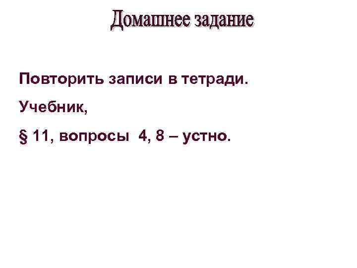 Повторить записи в тетради. Учебник, § 11, вопросы 4, 8 – устно.