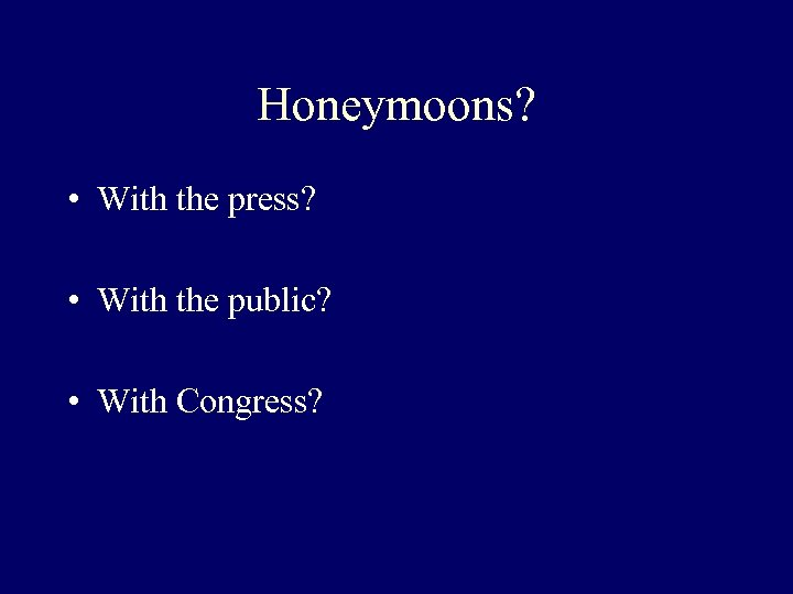 Honeymoons? • With the press? • With the public? • With Congress?