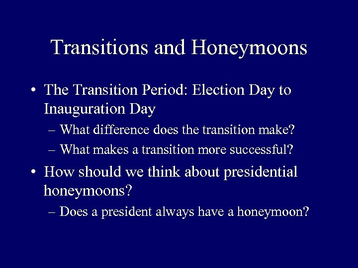 Transitions and Honeymoons • The Transition Period: Election Day to Inauguration Day – What