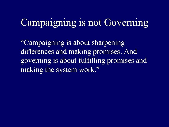 """Campaigning is not Governing """"Campaigning is about sharpening differences and making promises. And governing"""