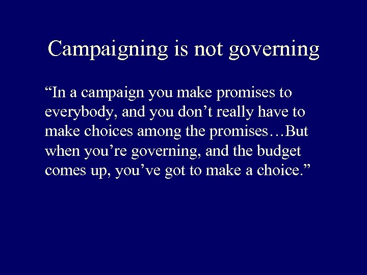 """Campaigning is not governing """"In a campaign you make promises to everybody, and you"""