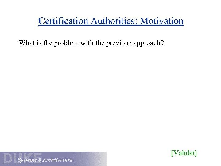 Certification Authorities: Motivation What is the problem with the previous approach? [Vahdat]
