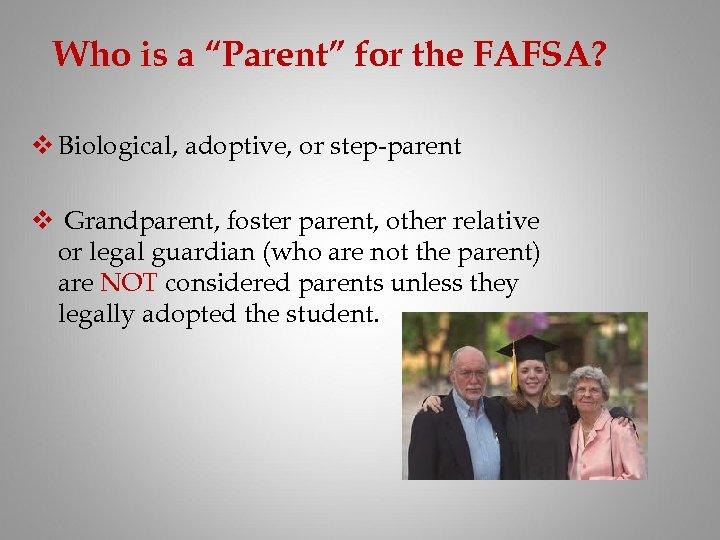 "Who is a ""Parent"" for the FAFSA? v Biological, adoptive, or step-parent v Grandparent,"