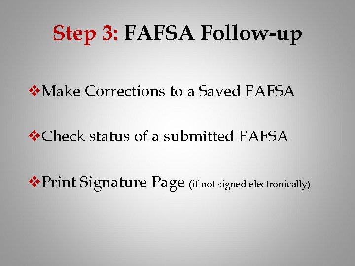 Step 3: FAFSA Follow-up v. Make Corrections to a Saved FAFSA v. Check status