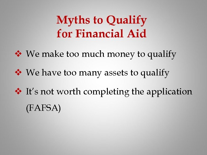 Myths to Qualify for Financial Aid v We make too much money to qualify