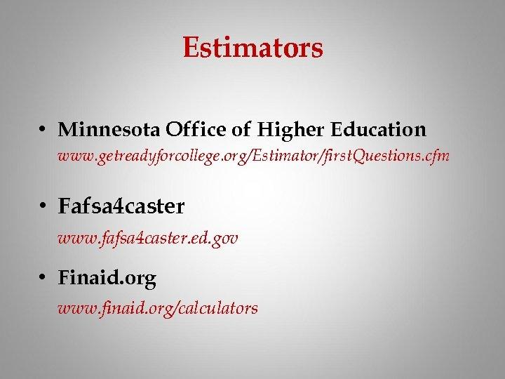 Estimators • Minnesota Office of Higher Education www. getreadyforcollege. org/Estimator/first. Questions. cfm • Fafsa
