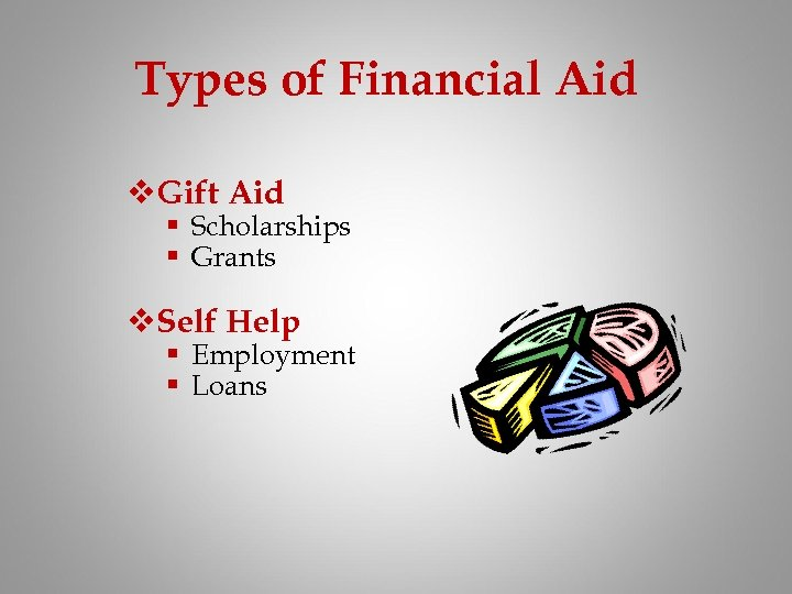 Types of Financial Aid v. Gift Aid § Scholarships § Grants v. Self Help