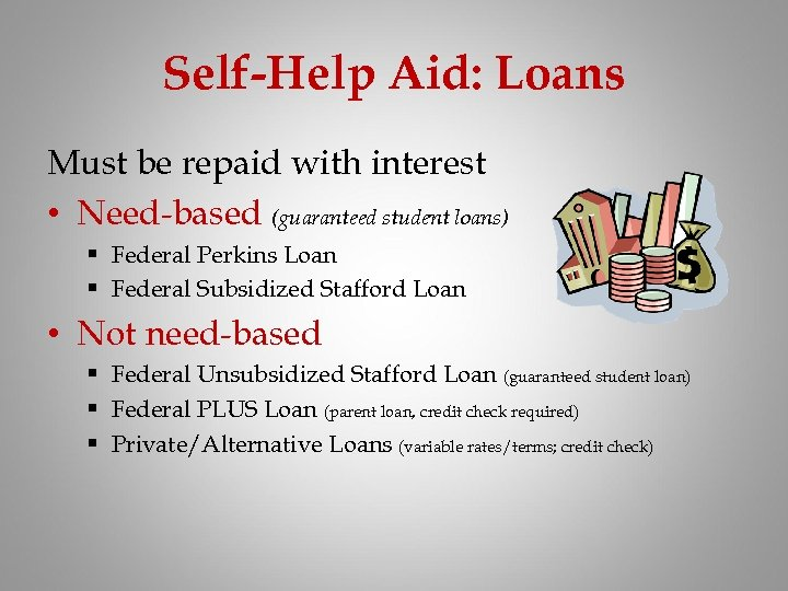 Self-Help Aid: Loans Must be repaid with interest • Need-based (guaranteed student loans) §
