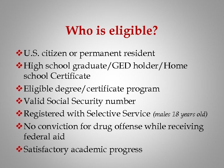 Who is eligible? v U. S. citizen or permanent resident v High school graduate/GED