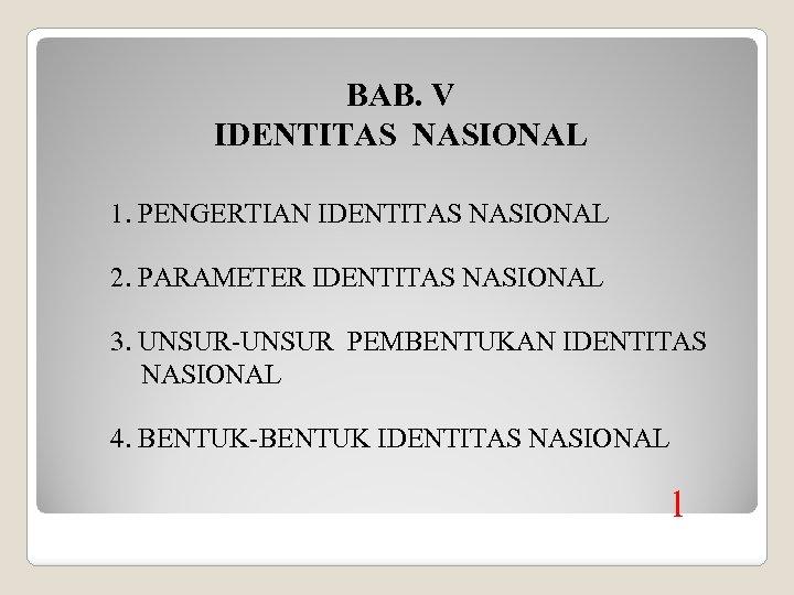 BAB. V IDENTITAS NASIONAL 1. PENGERTIAN IDENTITAS NASIONAL 2. PARAMETER IDENTITAS NASIONAL 3. UNSUR-UNSUR
