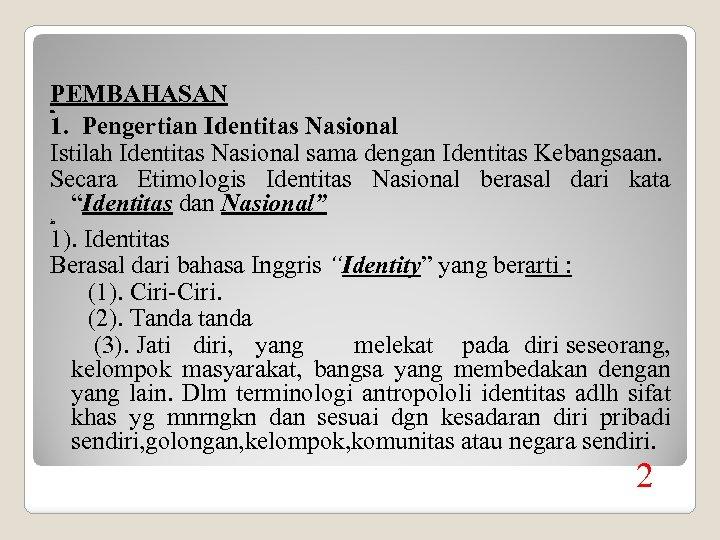 PEMBAHASAN 1. Pengertian Identitas Nasional Istilah Identitas Nasional sama dengan Identitas Kebangsaan. Secara Etimologis