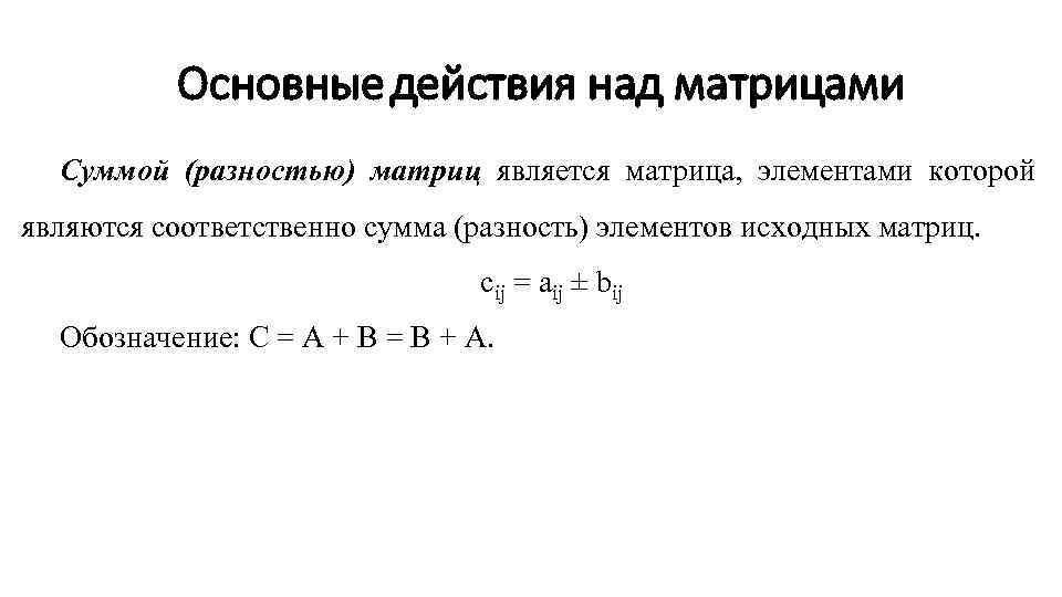 Основные действия над матрицами Суммой (разностью) матриц является матрица, элементами которой являются соответственно сумма