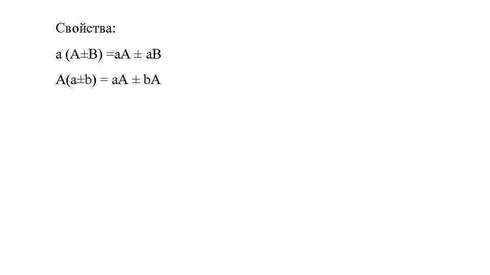 Свойства: a (А±В) =a. А ± a. В А(a±b) = a. А ± b.