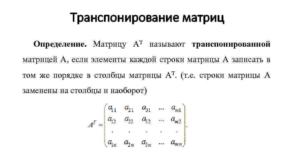 Транспонирование матриц Определение. Матрицу АТ называют транспонированной матрицей А, если элементы каждой строки матрицы