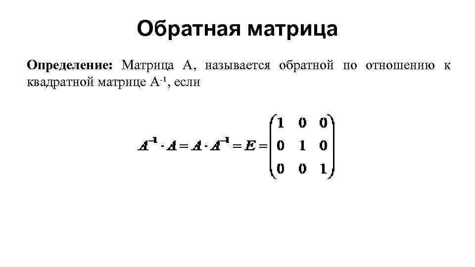 Обратная матрица Определение: Матрица А, называется обратной по отношению к квадратной матрице А-¹, если