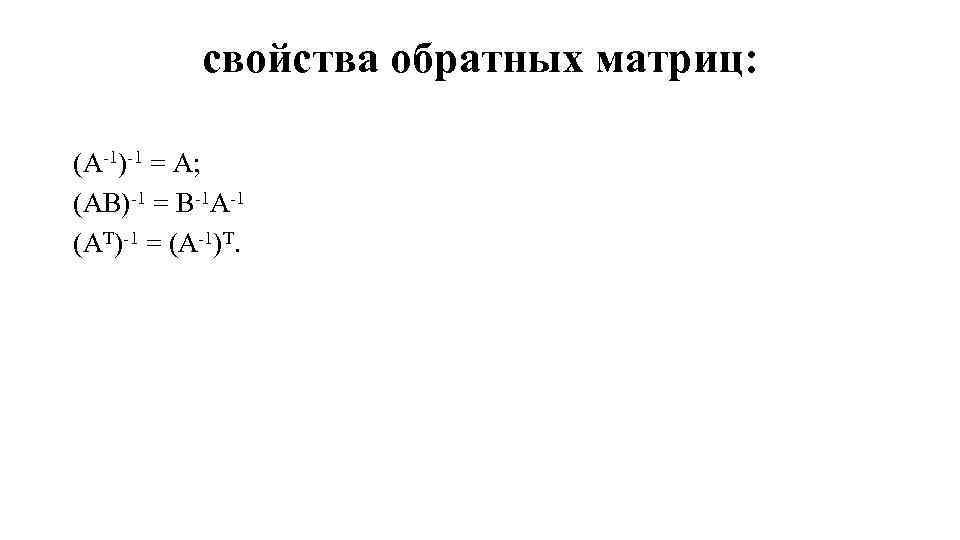 свойства обратных матриц: (A-1)-1 = A; (AB)-1 = B-1 A-1 (AT)-1 = (A-1)T.