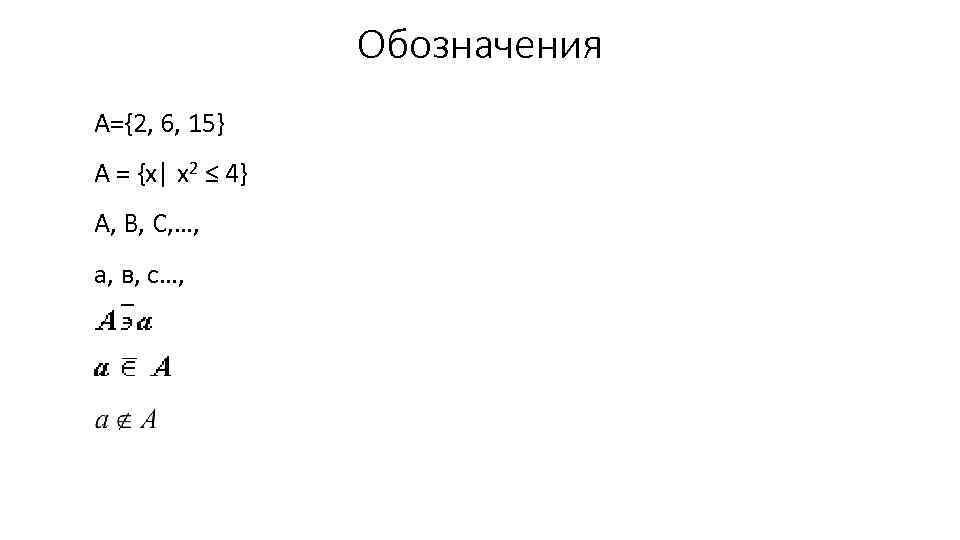 Обозначения А={2, 6, 15} A = {x| x 2 ≤ 4} А, В, С,