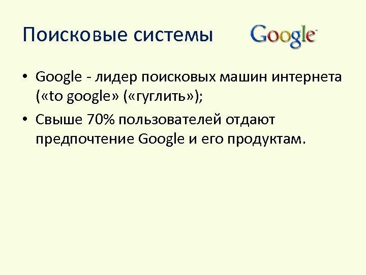 Поисковые системы • Google - лидер поисковых машин интернета ( «to google» ( «гуглить»