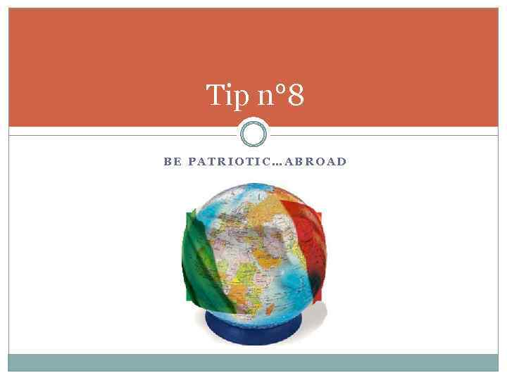 Tip n° 8 BE PATRIOTIC…ABROAD