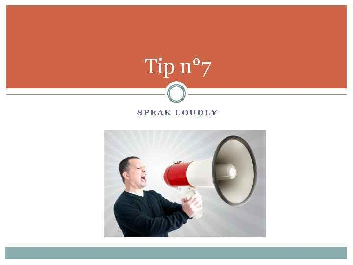 Tip n° 7 SPEAK LOUDLY