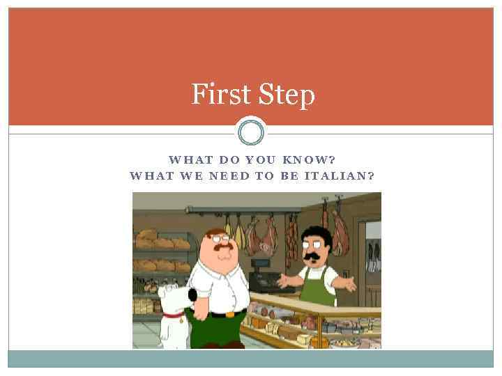 First Step WHAT DO YOU KNOW? WHAT WE NEED TO BE ITALIAN?
