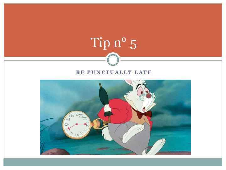 Tip n° 5 BE PUNCTUALLY LATE