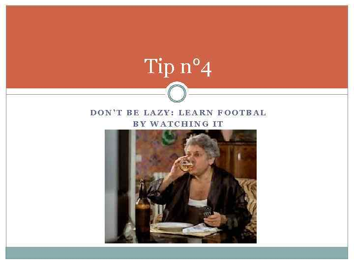 Tip n° 4 DON'T BE LAZY: LEARN FOOTBAL BY WATCHING IT