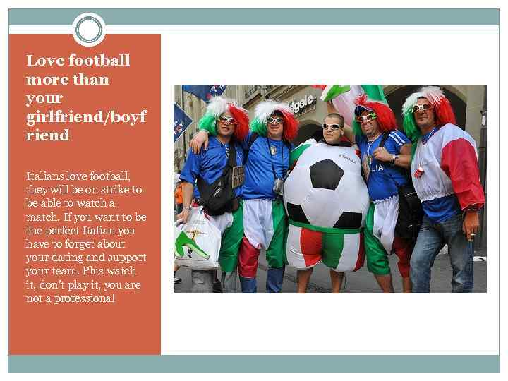 Love football more than your girlfriend/boyf riend Italians love football, they will be on