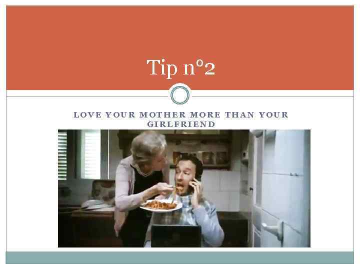 Tip n° 2 LOVE YOUR MOTHER MORE THAN YOUR GIRLFRIEND
