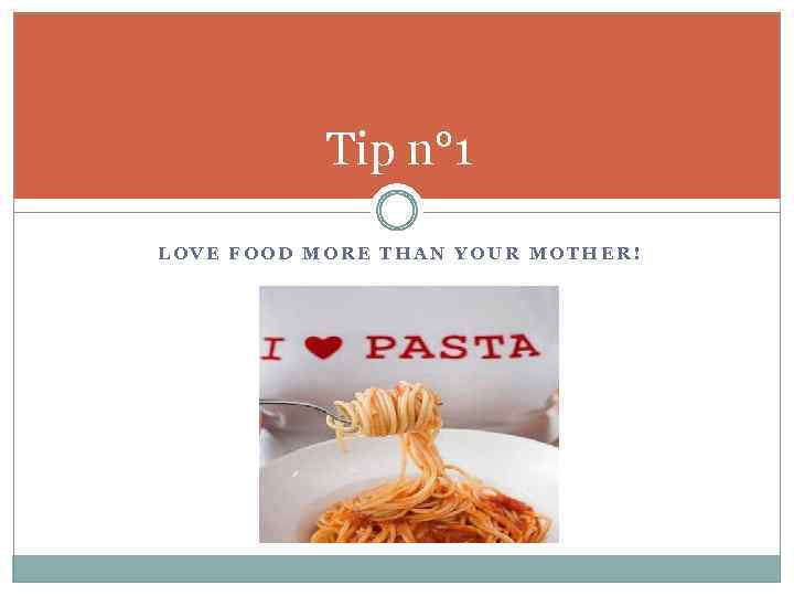 Tip n° 1 LOVE FOOD MORE THAN YOUR MOTHER!