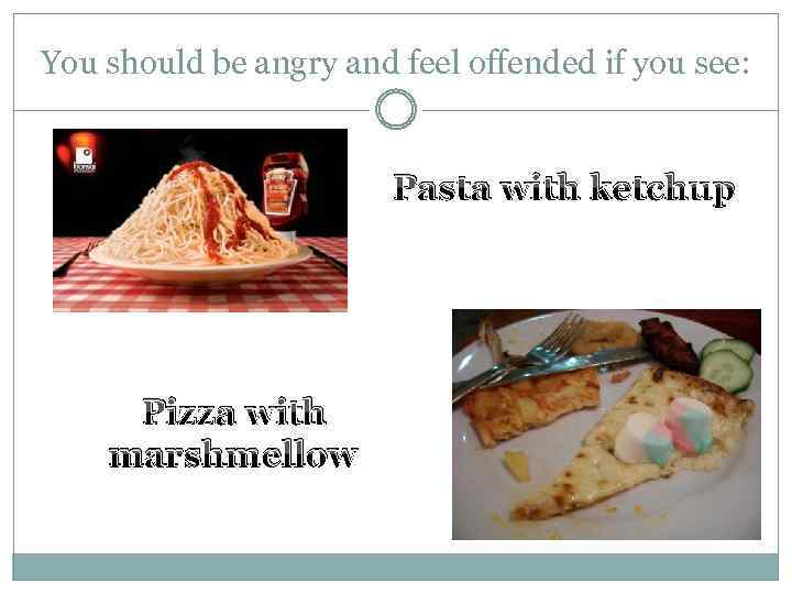 You should be angry and feel offended if you see: Pasta with ketchup Pizza