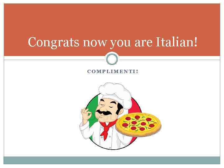 Congrats now you are Italian! COMPLIMENTI!