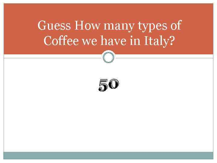 Guess How many types of Coffee we have in Italy? 50