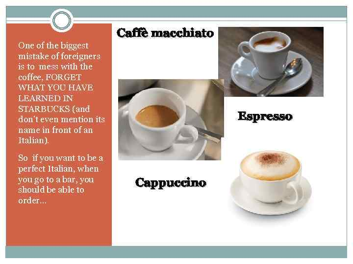 Caffè macchiato One of the biggest mistake of foreigners is to mess with the