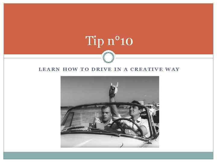 Tip n° 10 LEARN HOW TO DRIVE IN A CREATIVE WAY