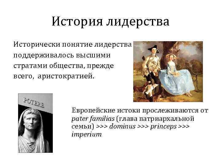 История лидерства Исторически понятие лидерства поддерживалось высшими стратами общества, прежде всего, аристократией. Европейские истоки
