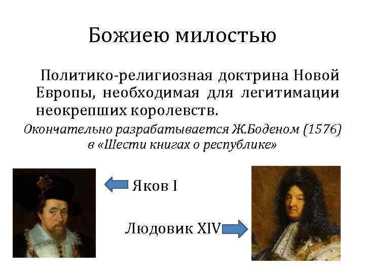 Божиею милостью Политико-религиозная доктрина Новой Европы, необходимая для легитимации неокрепших королевств. Окончательно разрабатывается Ж.