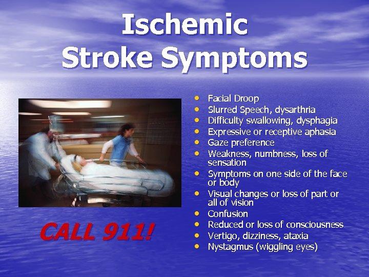 Ischemic Stroke Symptoms • • CALL 911! • • Facial Droop Slurred Speech, dysarthria