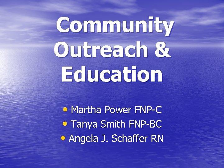 Community Outreach & Education • Martha Power FNP-C • Tanya Smith FNP-BC • Angela
