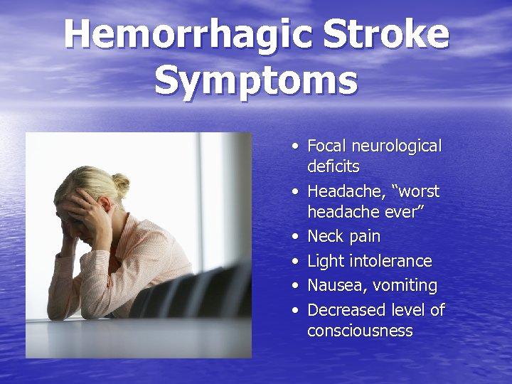 "Hemorrhagic Stroke Symptoms • Focal neurological deficits • Headache, ""worst headache ever"" • Neck"