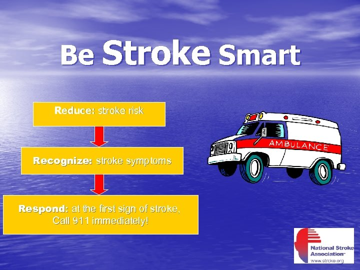 Be Stroke Smart Reduce: stroke risk Recognize: stroke symptoms Respond: at the first sign