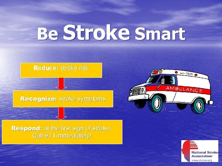 Be Stroke Smart Reduce: stroke risk Recognize: stroke symptoms Respond: at the first sign