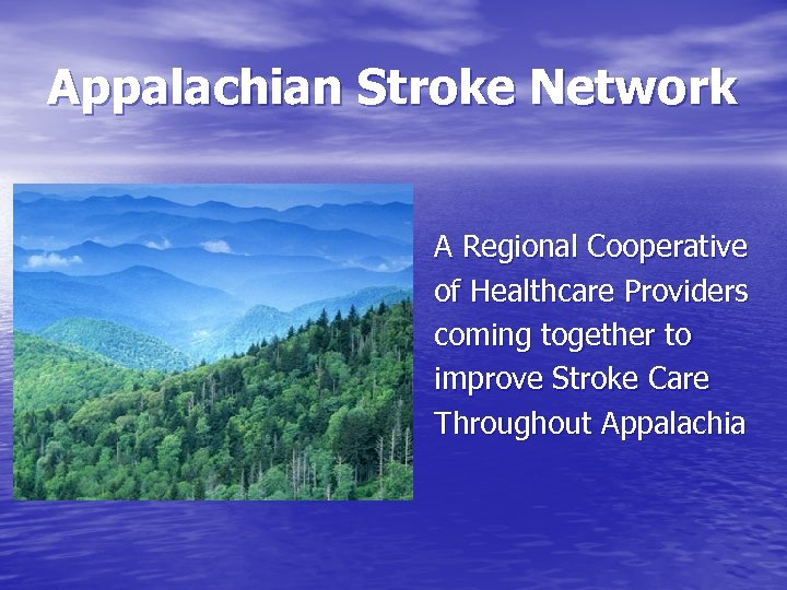 Appalachian Stroke Network A Regional Cooperative of Healthcare Providers coming together to improve Stroke